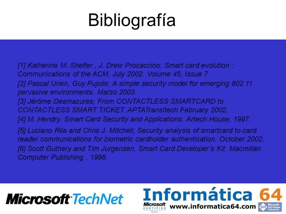 Bibliografía [1] Katherine M. Shelfer , J. Drew Procaccino; Smart card evolution : Communications of the ACM, July 2002. Volume 45, Issue 7.